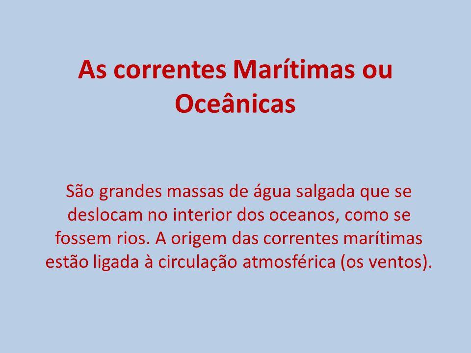 As correntes Marítimas ou Oceânicas São grandes massas de água salgada que se deslocam no interior dos oceanos, como se fossem rios. A origem das corr