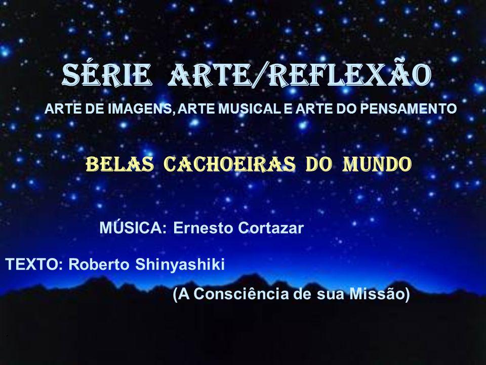SÉRIE ARTE/REFLEXÃO BELAS CACHOEIRAS dO MUNDO MÚSICA: Ernesto Cortazar TEXTO: Roberto Shinyashiki (A Consciência de sua Missão) ´ ARTE DE IMAGENS, ARTE MUSICAL E ARTE DO PENSAMENTO
