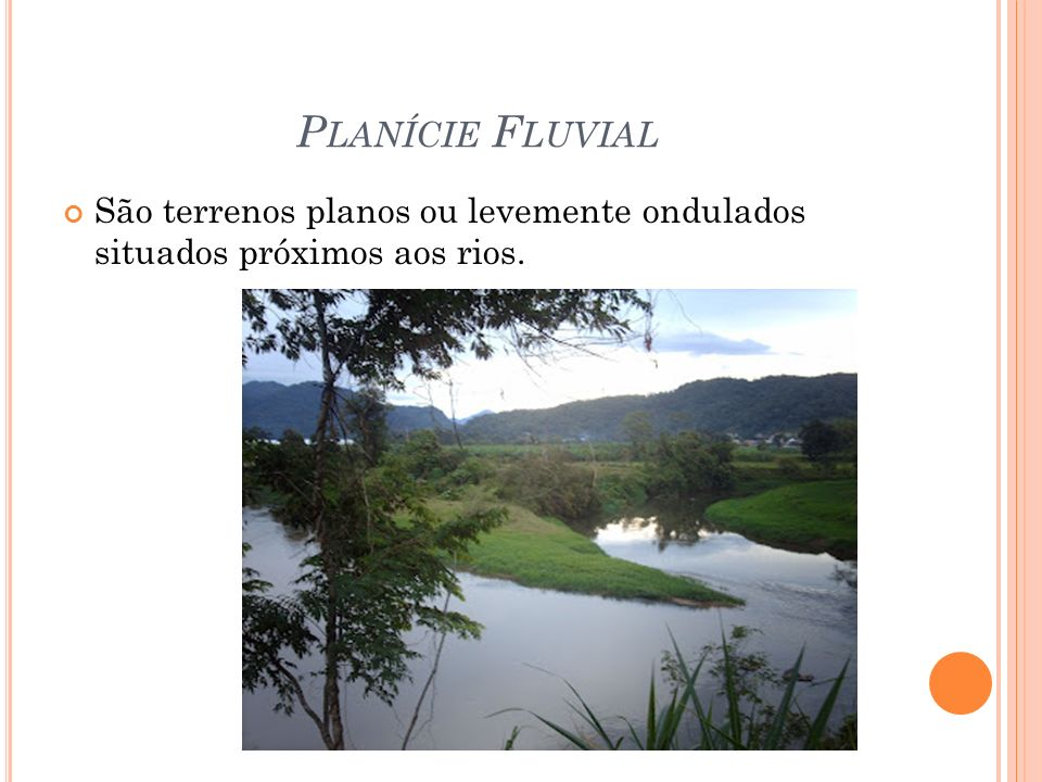 P LANÍCIE F LUVIAL São terrenos planos ou levemente ondulados situados próximos aos rios.