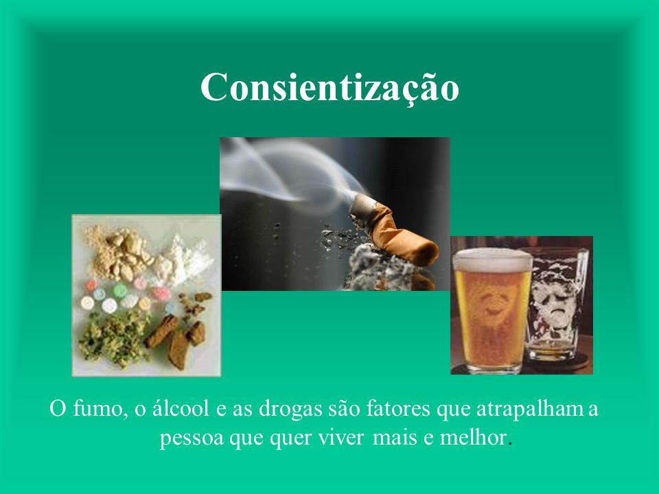Consientização O fumo, o álcool e as drogas são fatores que atrapalham a pessoa que quer viver mais e melhor.