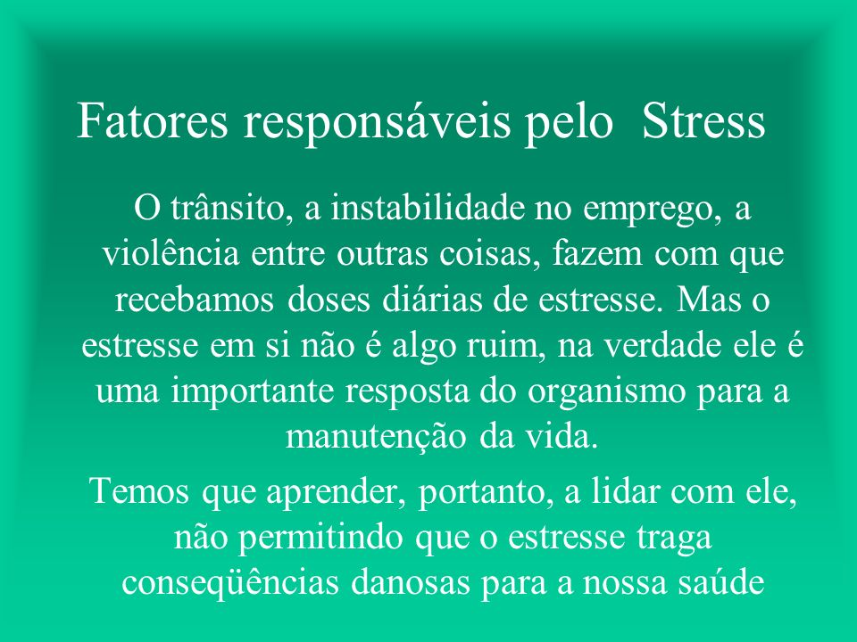 Fatores responsáveis pelo Stress O trânsito, a instabilidade no emprego, a violência entre outras coisas, fazem com que recebamos doses diárias de estresse.