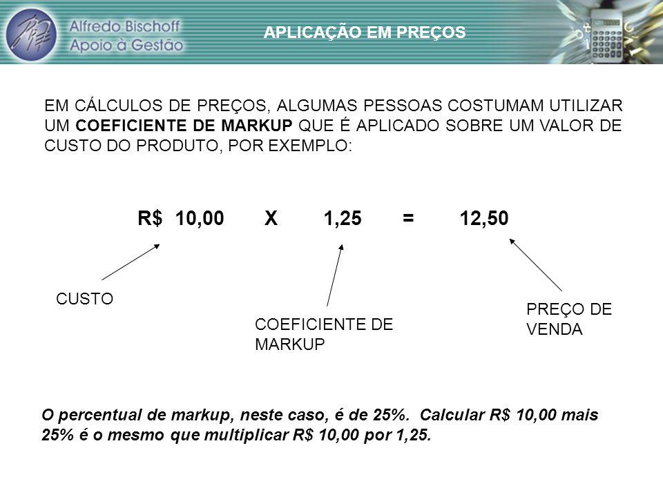 APLICAÇÃO EM PREÇOS EM CÁLCULOS DE PREÇOS, ALGUMAS PESSOAS COSTUMAM UTILIZAR UM COEFICIENTE DE MARKUP QUE É APLICADO SOBRE UM VALOR DE CUSTO DO PRODUTO, POR EXEMPLO: R$ 10,00 X 1,25 = 12,50 CUSTO COEFICIENTE DE MARKUP PREÇO DE VENDA O percentual de markup, neste caso, é de 25%.