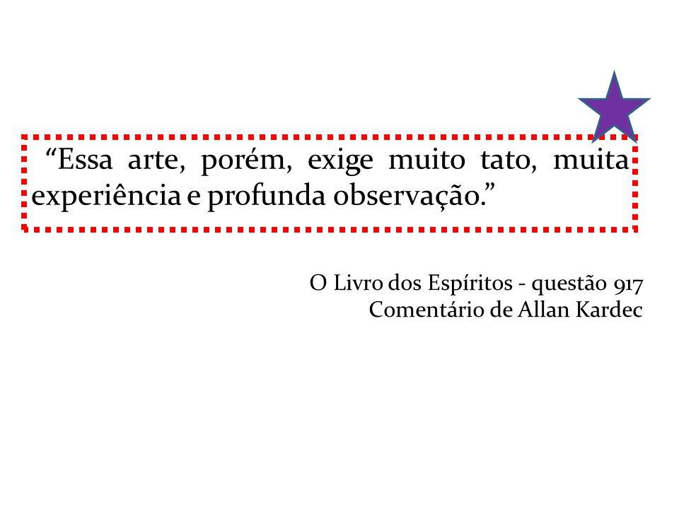 Essa arte, porém, exige muito tato, muita experiência e profunda observação. O Livro dos Espíritos - questão 917 Comentário de Allan Kardec