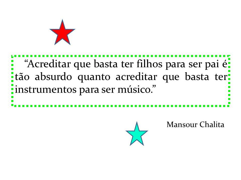 Acreditar que basta ter filhos para ser pai é tão absurdo quanto acreditar que basta ter instrumentos para ser músico. Mansour Chalita