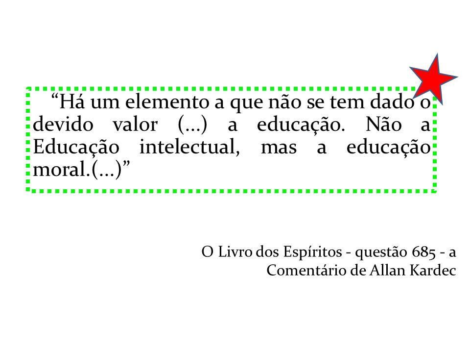 Há um elemento a que não se tem dado o devido valor (...) a educação. Não a Educação intelectual, mas a educação moral.(...) O Livro dos Espíritos - q