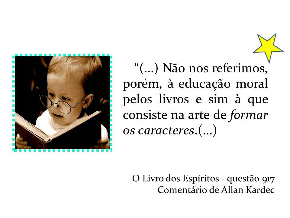 (...) Não nos referimos, porém, à educação moral pelos livros e sim à que consiste na arte de formar os caracteres.(...) O Livro dos Espíritos - quest