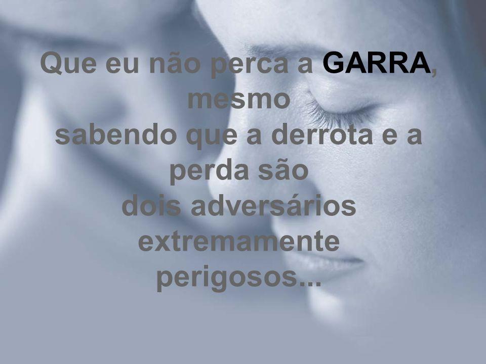 Que eu não perca a GARRA, mesmo sabendo que a derrota e a perda são dois adversários extremamente perigosos...