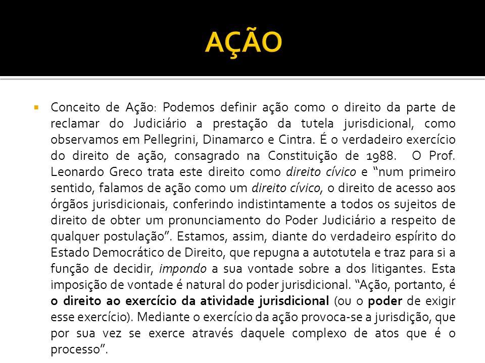 Conceito de Ação: Podemos definir ação como o direito da parte de reclamar do Judiciário a prestação da tutela jurisdicional, como observamos em Pellegrini, Dinamarco e Cintra.
