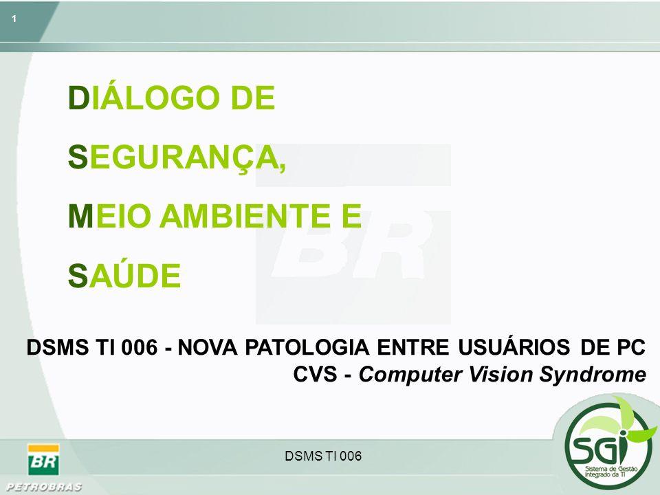 1 DSMS TI 006 DIÁLOGO DE SEGURANÇA, MEIO AMBIENTE E SAÚDE DSMS TI 006 - NOVA PATOLOGIA ENTRE USUÁRIOS DE PC CVS - Computer Vision Syndrome