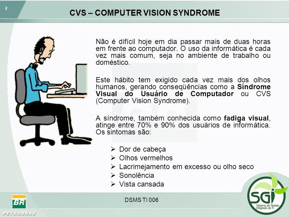 2 DSMS TI 006 CVS – COMPUTER VISION SYNDROME Não é difícil hoje em dia passar mais de duas horas em frente ao computador. O uso da informática é cada