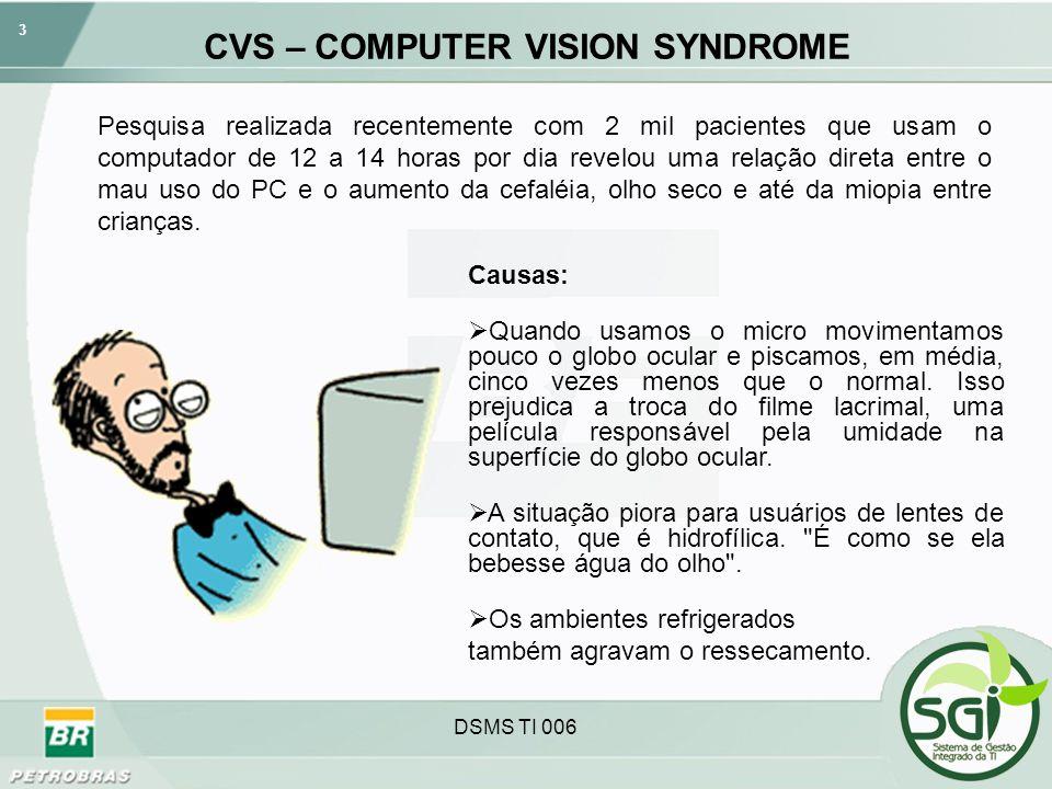 4 DSMS TI 006 CVS – COMPUTER VISION SYNDROME Outro fator importante são as 16,7 milhões de cores geradas pelo monitor de vídeo, que sobrecarregam a musculatura responsável por regular a entrada de luz até a retina.