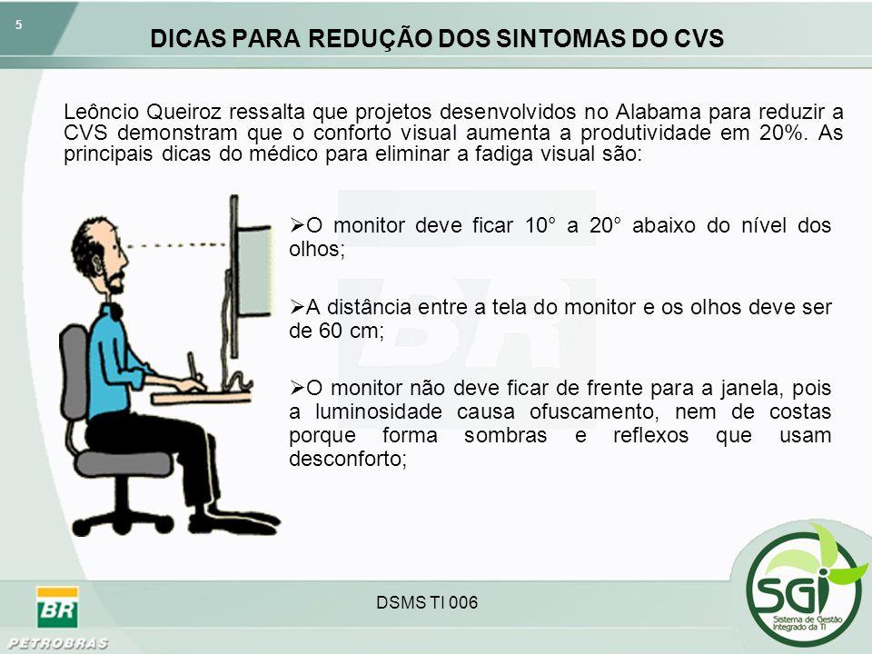 5 DSMS TI 006 DICAS PARA REDUÇÃO DOS SINTOMAS DO CVS O monitor deve ficar 10° a 20° abaixo do nível dos olhos; A distância entre a tela do monitor e o