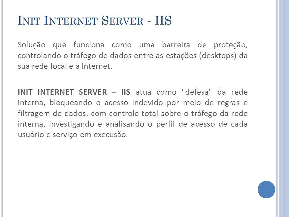 I NIT I NTERNET S ERVER - IIS Solução que funciona como uma barreira de proteção, controlando o tráfego de dados entre as estações (desktops) da sua rede local e a Internet.