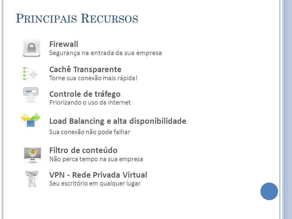 P RINCIPAIS R ECURSOS Firewall Segurança na entrada da sua empresa Cachê Transparente Torne sua conexão mais rápida.