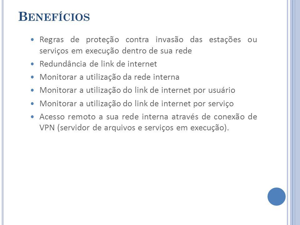 B ENEFÍCIOS Regras de proteção contra invasão das estações ou serviços em execução dentro de sua rede Redundância de link de internet Monitorar a utilização da rede interna Monitorar a utilização do link de internet por usuário Monitorar a utilização do link de internet por serviço Acesso remoto a sua rede interna através de conexão de VPN (servidor de arquivos e serviços em execução).
