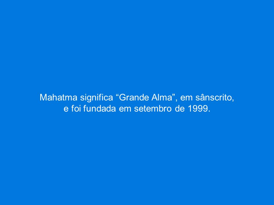Mahatma significa Grande Alma, em sânscrito, e foi fundada em setembro de 1999.