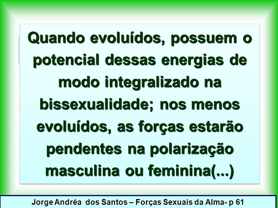 Quando evoluídos, possuem o potencial dessas energias de modo integralizado na bissexualidade; nos menos evoluídos, as forças estarão pendentes na polarização masculina ou feminina(...) Jorge Andréa dos Santos – Forças Sexuais da Alma- p 61
