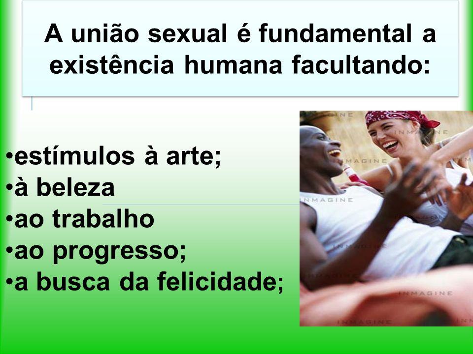 A união sexual é fundamental a existência humana facultando: estímulos à arte; à beleza ao trabalho ao progresso; a busca da felicidade ;
