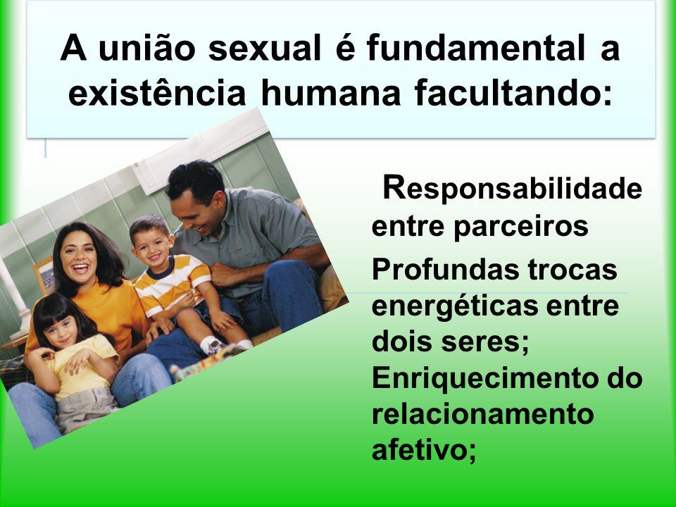 A união sexual é fundamental a existência humana facultando: R esponsabilidade entre parceiros Profundas trocas energéticas entre dois seres; Enriquecimento do relacionamento afetivo;