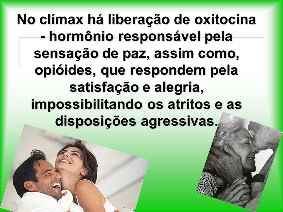 No clímax há liberação de oxitocina - hormônio responsável pela sensação de paz, assim como, opióides, que respondem pela satisfação e alegria, impossibilitando os atritos e as disposições agressivas.