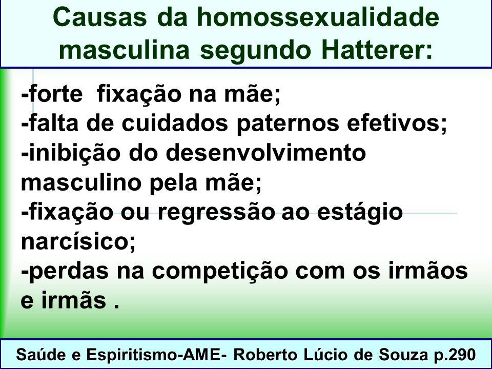 Causas da homossexualidade masculina segundo Hatterer: -forte fixação na mãe; -falta de cuidados paternos efetivos; -inibição do desenvolvimento masculino pela mãe; -fixação ou regressão ao estágio narcísico; -perdas na competição com os irmãos e irmãs.