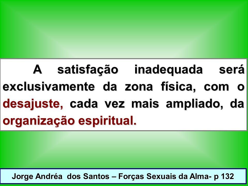 A satisfação inadequada será exclusivamente da zona física, com o desajuste, cada vez mais ampliado, da organização espiritual.
