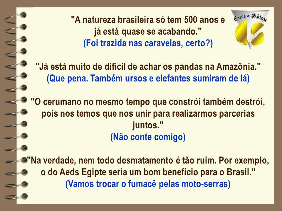 A natureza brasileira só tem 500 anos e já está quase se acabando. (Foi trazida nas caravelas, certo?) Já está muito de difícil de achar os pandas na Amazônia. (Que pena.