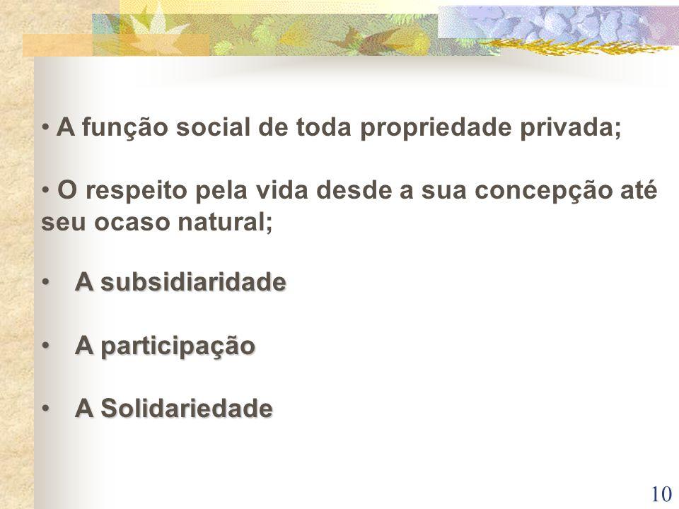10 A função social de toda propriedade privada; O respeito pela vida desde a sua concepção até seu ocaso natural; A subsidiaridadeA subsidiaridade A p