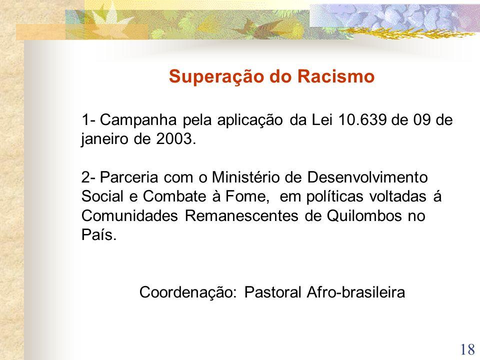18 Superação do Racismo 1- Campanha pela aplicação da Lei 10.639 de 09 de janeiro de 2003. 2- Parceria com o Ministério de Desenvolvimento Social e Co