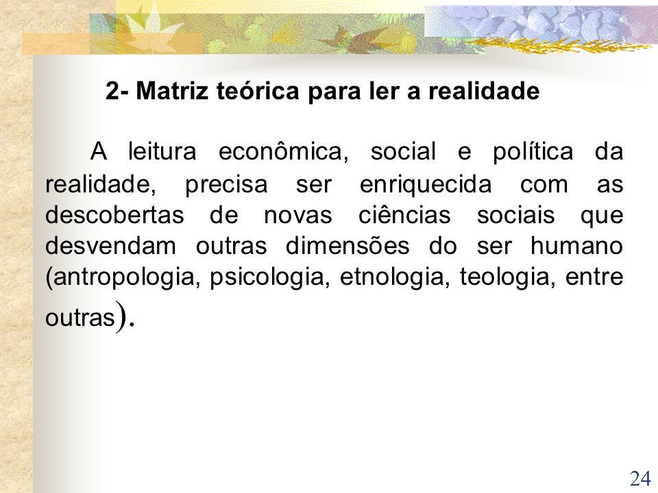 24 2- Matriz teórica para ler a realidade A leitura econômica, social e política da realidade, precisa ser enriquecida com as descobertas de novas ciê