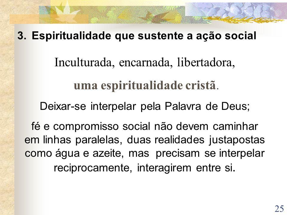25 3. Espiritualidade que sustente a ação social Inculturada, encarnada, libertadora, uma espiritualidade cristã. Deixar-se interpelar pela Palavra de