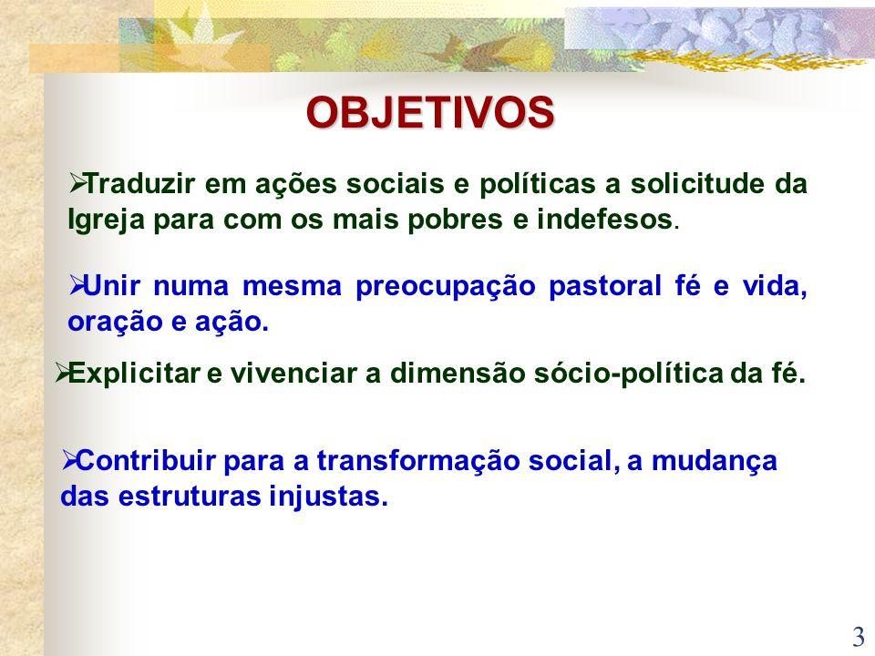 3 OBJETIVOS Traduzir em ações sociais e políticas a solicitude da Igreja para com os mais pobres e indefesos. Unir numa mesma preocupação pastoral fé