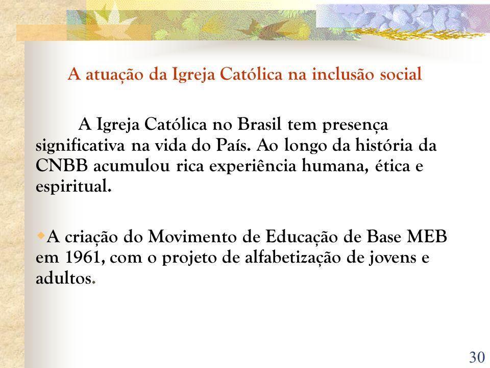 30 A atuação da Igreja Católica na inclusão social A Igreja Católica no Brasil tem presença significativa na vida do País. Ao longo da história da CNB