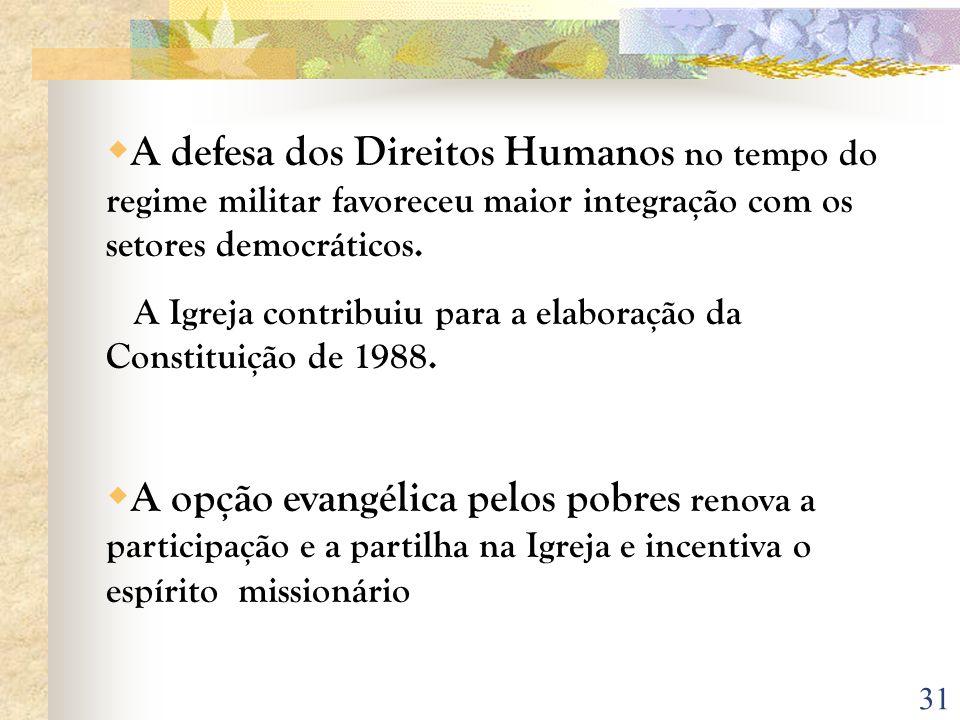 31 A defesa dos Direitos Humanos no tempo do regime militar favoreceu maior integração com os setores democráticos. A Igreja contribuiu para a elabora