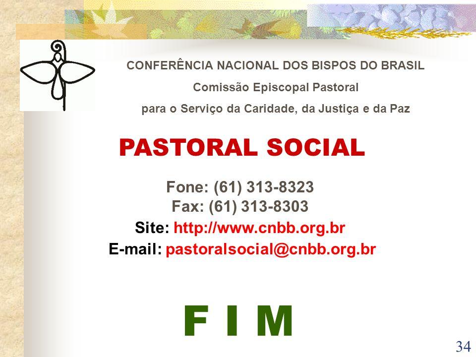 34 PASTORAL SOCIAL Fone: (61) 313-8323 Fax: (61) 313-8303 Site: http://www.cnbb.org.br E-mail: pastoralsocial@cnbb.org.br F I M CONFERÊNCIA NACIONAL D