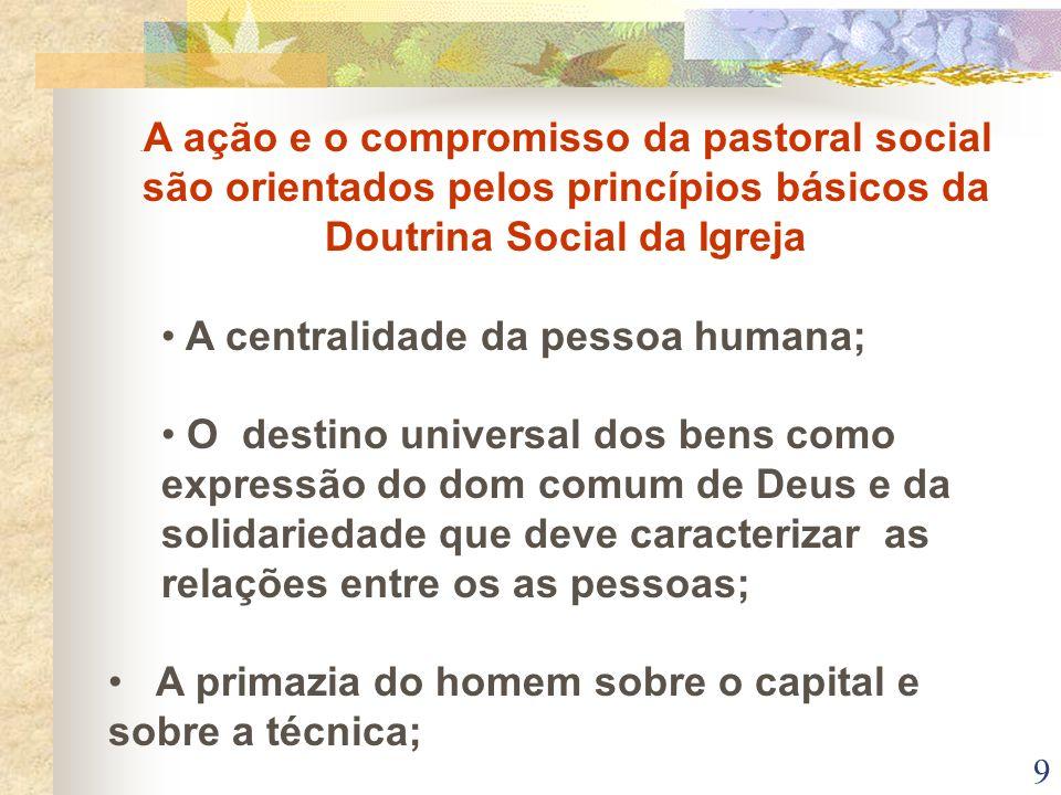9. A ação e o compromisso da pastoral social são orientados pelos princípios básicos da Doutrina Social da Igreja A centralidade da pessoa humana; O d