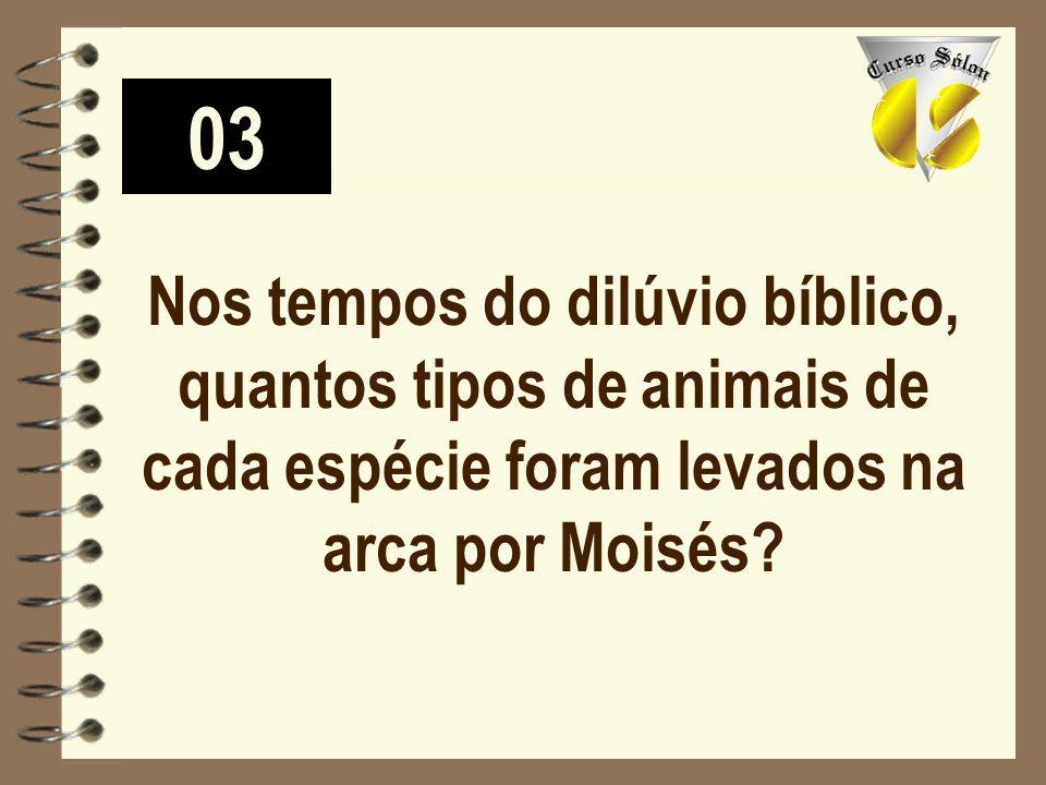 03 Nos tempos do dilúvio bíblico, quantos tipos de animais de cada espécie foram levados na arca por Moisés?