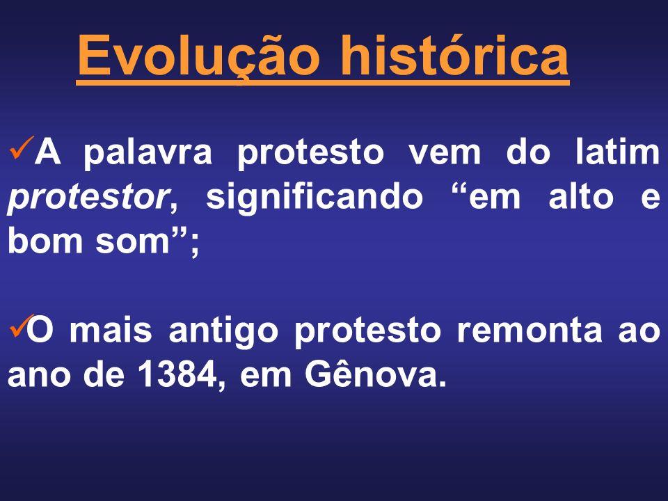 Evolução histórica A palavra protesto vem do latim protestor, significando em alto e bom som; O mais antigo protesto remonta ao ano de 1384, em Gênova.