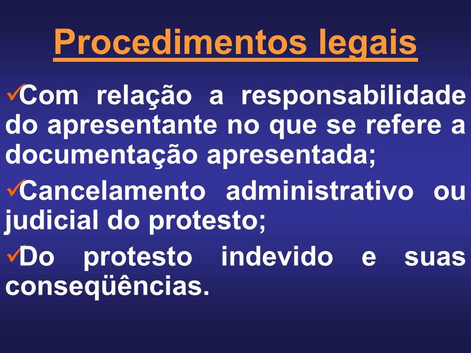 Procedimentos legais Com relação a responsabilidade do apresentante no que se refere a documentação apresentada; Cancelamento administrativo ou judicial do protesto; Do protesto indevido e suas conseqüências.