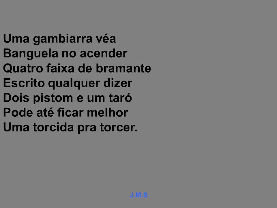 J.M.S Uma gambiarra véa Banguela no acender Quatro faixa de bramante Escrito qualquer dizer Dois pistom e um taró Pode até ficar melhor Uma torcida pra torcer.