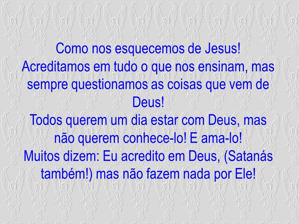 Como nos esquecemos de Jesus! Acreditamos em tudo o que nos ensinam, mas sempre questionamos as coisas que vem de Deus! Todos querem um dia estar com