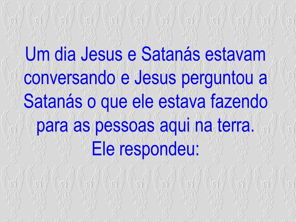 Um dia Jesus e Satanás estavam conversando e Jesus perguntou a Satanás o que ele estava fazendo para as pessoas aqui na terra. Ele respondeu: