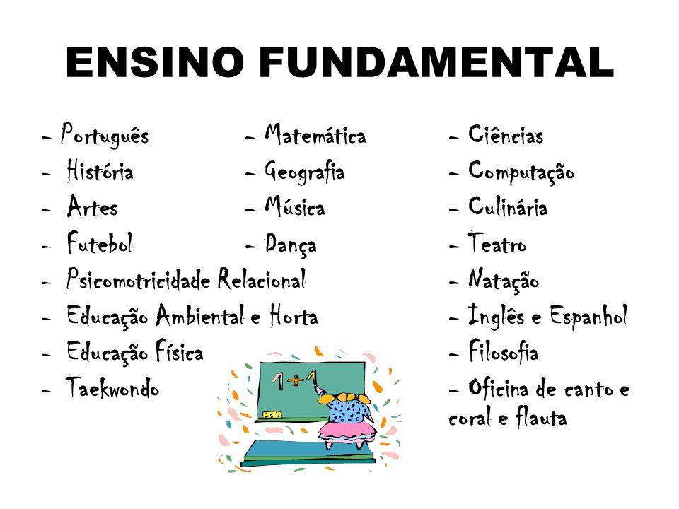 ENSINO FUNDAMENTAL - Português- Matemática- Ciências -H-História- Geografia- Computação -A-Artes- Música- Culinária -F-Futebol- Dança- Teatro -P-Psicomotricidade Relacional- Natação -E-Educação Ambiental e Horta- Inglês e Espanhol -E-Educação Física- Filosofia -T-Taekwondo- Oficina de canto e coral e flauta