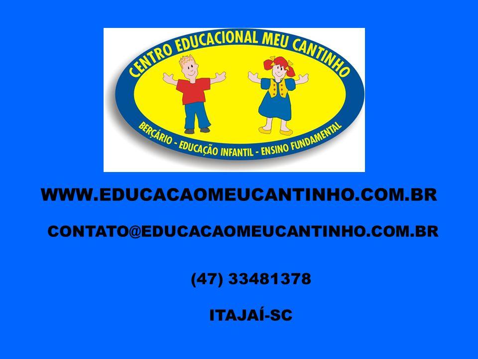 WWW.EDUCACAOMEUCANTINHO.COM.BR CONTATO@EDUCACAOMEUCANTINHO.COM.BR (47) 33481378 ITAJAÍ-SC