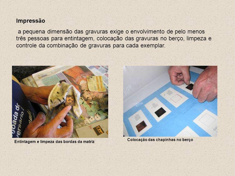 Entintagem e limpeza das bordas da matriz Colocação das chapinhas no berço Impressão a pequena dimensão das gravuras exige o envolvimento de pelo meno