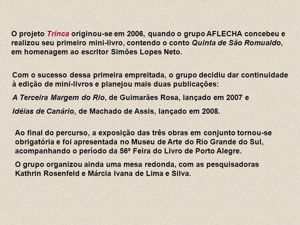 O projeto Trinca originou-se em 2006, quando o grupo AFLECHA concebeu e realizou seu primeiro mini-livro, contendo o conto Quinta de São Romualdo, em