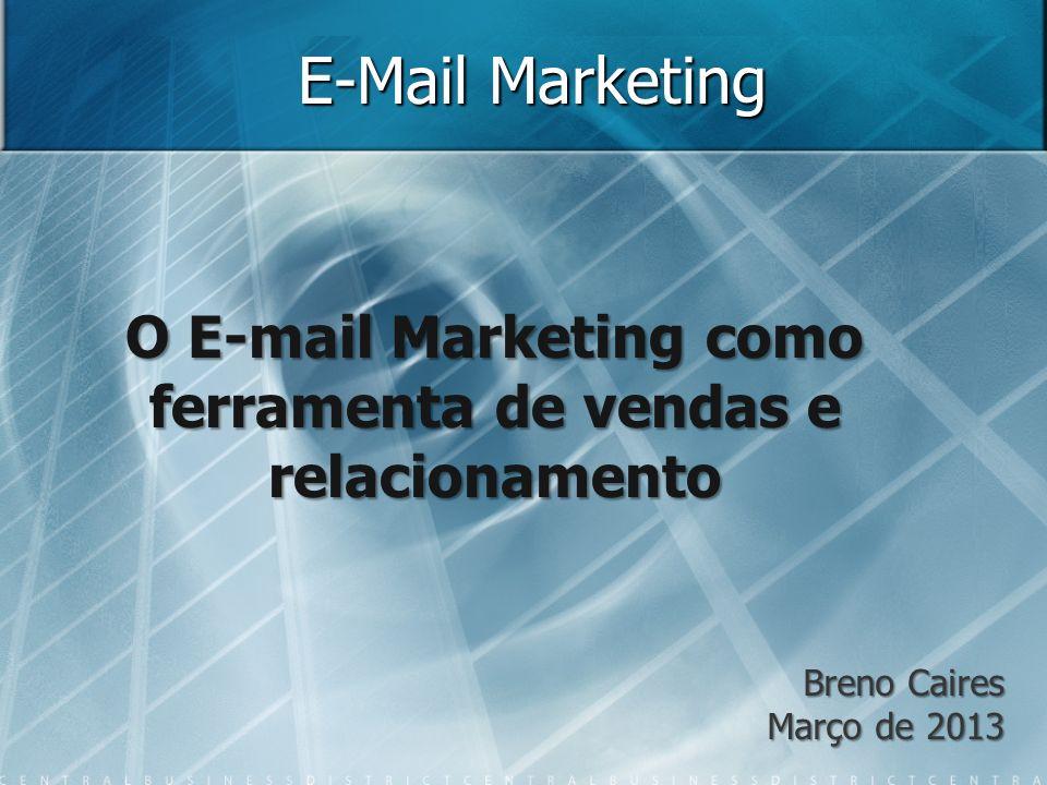E-Mail Marketing O E-mail Marketing como ferramenta de vendas e relacionamento Breno Caires Março de 2013