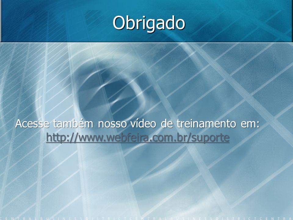 Obrigado Acesse também nosso vídeo de treinamento em: http://www.webfeira.com.br/suporte