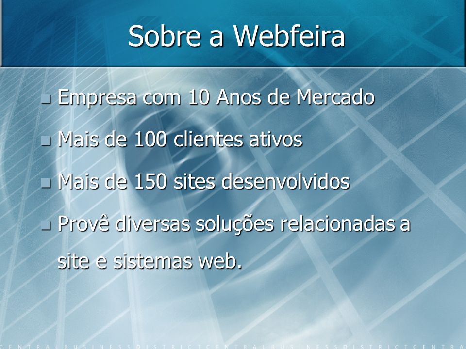 Sobre a Webfeira Empresa com 10 Anos de Mercado Empresa com 10 Anos de Mercado Mais de 100 clientes ativos Mais de 100 clientes ativos Mais de 150 sites desenvolvidos Mais de 150 sites desenvolvidos Provê diversas soluções relacionadas a site e sistemas web.