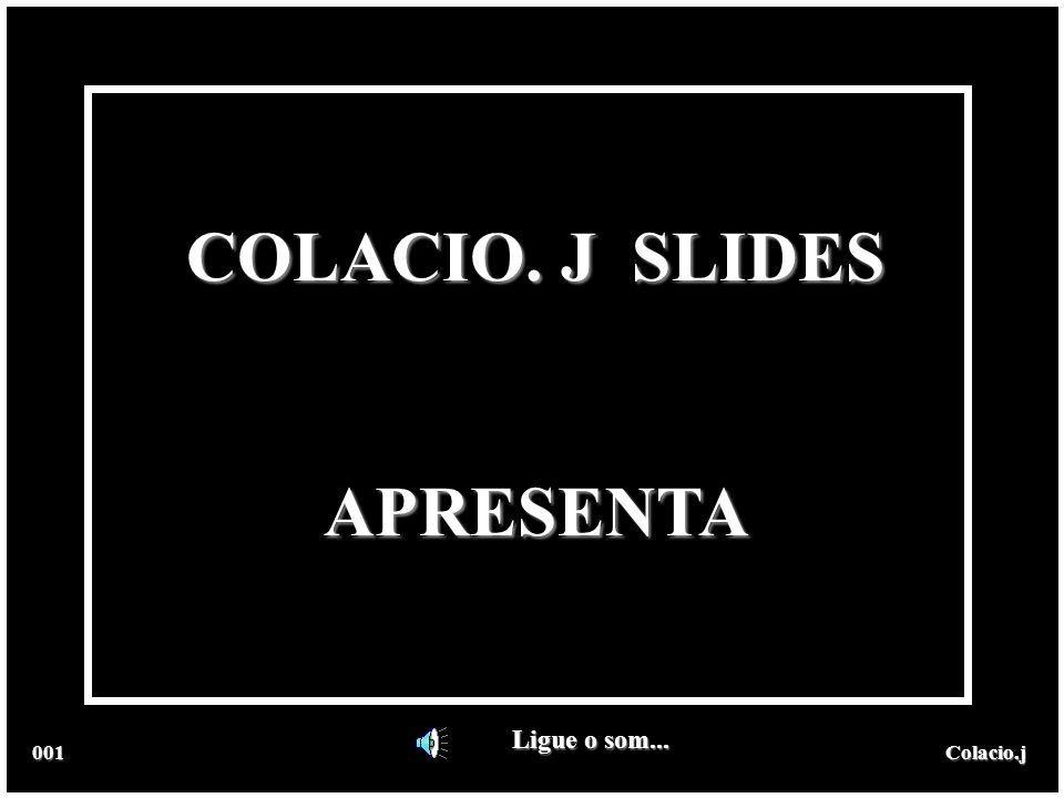 COLACIO. J SLIDES APRESENTA Ligue o som... 001 Colacio.j Colacio.j